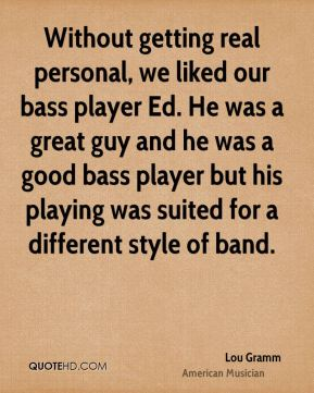 Lou Gramm - Without getting real personal, we liked our bass player Ed. He was a great guy and he was a good bass player but his playing was suited for a different style of band.