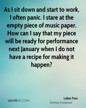 Lukas Foss - As I sit down and start to work, I often panic. I stare at the empty piece of music paper. How can I say that my piece will be ready for performance next January when I do not have a recipe for making it happen?