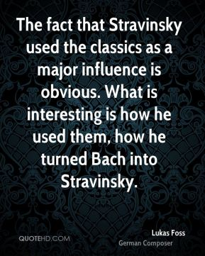 Lukas Foss - The fact that Stravinsky used the classics as a major influence is obvious. What is interesting is how he used them, how he turned Bach into Stravinsky.