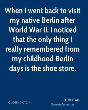 Lukas Foss - When I went back to visit my native Berlin after World War II, I noticed that the only thing I really remembered from my childhood Berlin days is the shoe store.