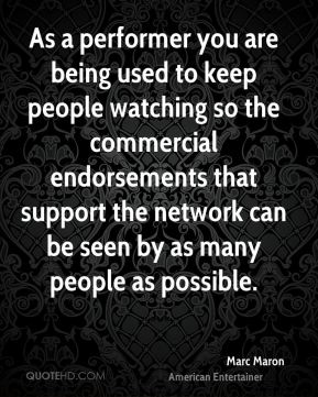 Marc Maron - As a performer you are being used to keep people watching so the commercial endorsements that support the network can be seen by as many people as possible.