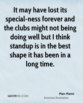It may have lost its special-ness forever and the clubs might not being doing well but I think standup is in the best shape it has been in a long time.