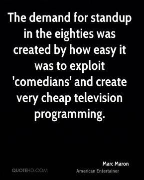 Marc Maron - The demand for standup in the eighties was created by how easy it was to exploit 'comedians' and create very cheap television programming.