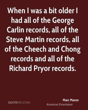 Marc Maron - When I was a bit older I had all of the George Carlin records, all of the Steve Martin records, all of the Cheech and Chong records and all of the Richard Pryor records.