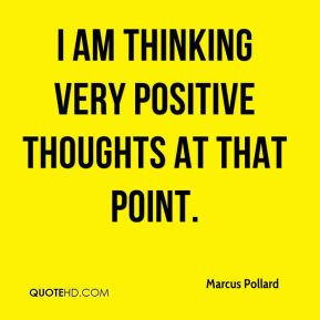 I am thinking very positive thoughts at that point.