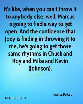 It's like, when you can't throw it to anybody else, well, Marcus is going to find a way to get open. And the confidence that Joey is finding in throwing it to me, he's going to get those same rhythms in Chuck and Roy and Mike and Kevin (Johnson).