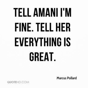 Tell Amani I'm fine. Tell her everything is great.