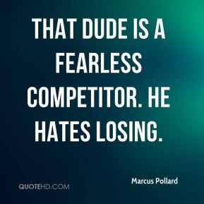 That dude is a fearless competitor. He hates losing.