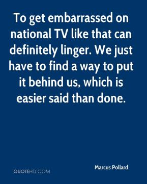 To get embarrassed on national TV like that can definitely linger. We just have to find a way to put it behind us, which is easier said than done.