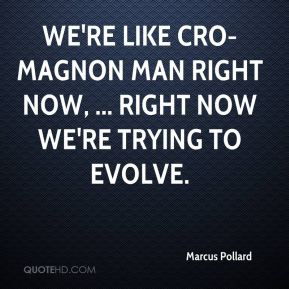 We're like Cro-Magnon man right now, ... Right now we're trying to evolve.