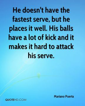 He doesn't have the fastest serve, but he places it well. His balls have a lot of kick and it makes it hard to attack his serve.