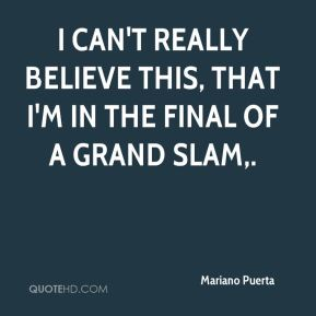 Mariano Puerta  - I can't really believe this, that I'm in the final of a grand slam.