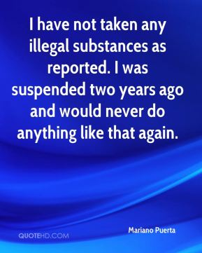 I have not taken any illegal substances as reported. I was suspended two years ago and would never do anything like that again.