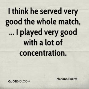 I think he served very good the whole match, ... I played very good with a lot of concentration.