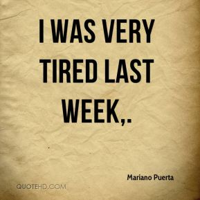 I was very tired last week.