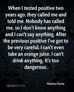 When I tested positive two years ago, they called me and told me. Nobody has called me, so I don't know anything and I can't say anything. After the previous positive I've got to be very careful, I can't even take an orange juice. I can't drink anything. It's too dangerous.