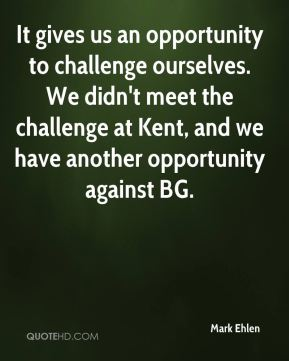 Mark Ehlen  - It gives us an opportunity to challenge ourselves. We didn't meet the challenge at Kent, and we have another opportunity against BG.