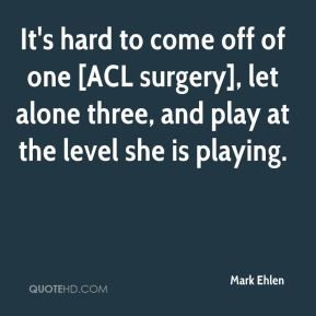 Mark Ehlen  - It's hard to come off of one [ACL surgery], let alone three, and play at the level she is playing.