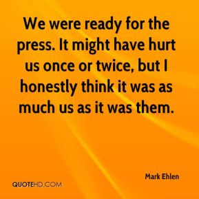 Mark Ehlen  - We were ready for the press. It might have hurt us once or twice, but I honestly think it was as much us as it was them.