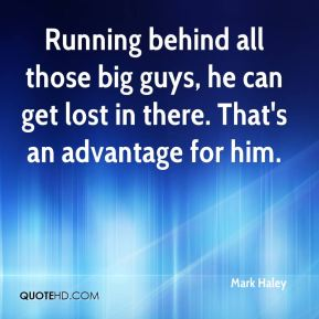 Mark Haley  - Running behind all those big guys, he can get lost in there. That's an advantage for him.