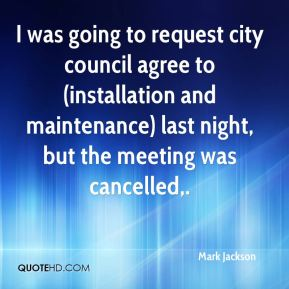 Mark Jackson  - I was going to request city council agree to (installation and maintenance) last night, but the meeting was cancelled.