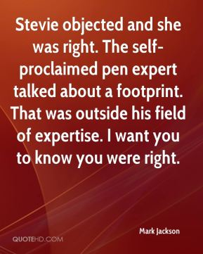Mark Jackson  - Stevie objected and she was right. The self-proclaimed pen expert talked about a footprint. That was outside his field of expertise. I want you to know you were right.