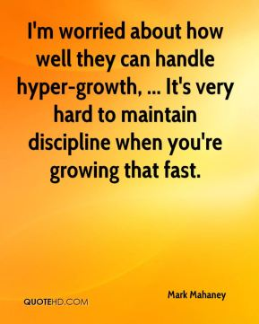 I'm worried about how well they can handle hyper-growth, ... It's very hard to maintain discipline when you're growing that fast.