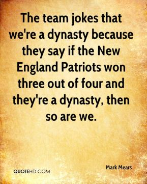 Mark Mears  - The team jokes that we're a dynasty because they say if the New England Patriots won three out of four and they're a dynasty, then so are we.