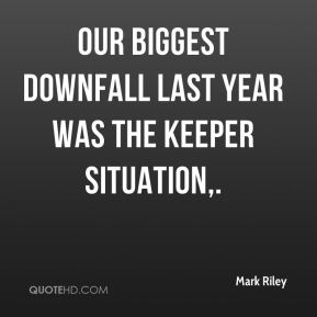 Mark Riley  - Our biggest downfall last year was the keeper situation.
