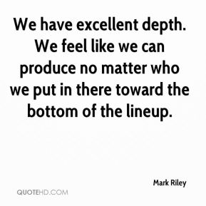 Mark Riley  - We have excellent depth. We feel like we can produce no matter who we put in there toward the bottom of the lineup.