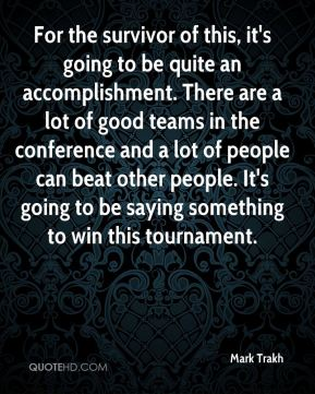 Mark Trakh  - For the survivor of this, it's going to be quite an accomplishment. There are a lot of good teams in the conference and a lot of people can beat other people. It's going to be saying something to win this tournament.