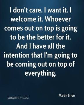 Martin Biron  - I don't care. I want it. I welcome it. Whoever comes out on top is going to be the better for it. And I have all the intention that I'm going to be coming out on top of everything.