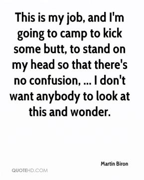 This is my job, and I'm going to camp to kick some butt, to stand on my head so that there's no confusion, ... I don't want anybody to look at this and wonder.