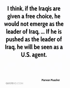 I think, if the Iraqis are given a free choice, he would not emerge as the leader of Iraq, ... If he is pushed as the leader of Iraq, he will be seen as a U.S. agent.