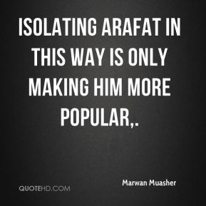 Isolating Arafat in this way is only making him more popular.