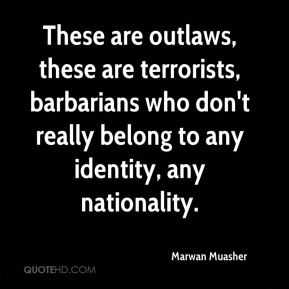 These are outlaws, these are terrorists, barbarians who don't really belong to any identity, any nationality.