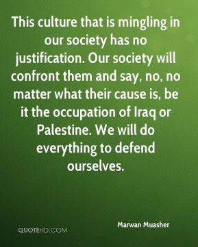 This culture that is mingling in our society has no justification. Our society will confront them and say, no, no matter what their cause is, be it the occupation of Iraq or Palestine. We will do everything to defend ourselves.