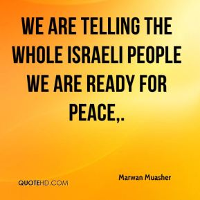 We are telling the whole Israeli people we are ready for peace.