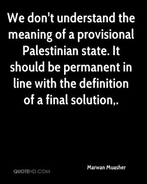 We don't understand the meaning of a provisional Palestinian state. It should be permanent in line with the definition of a final solution.