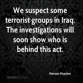 We suspect some terrorist groups in Iraq. The investigations will soon show who is behind this act.