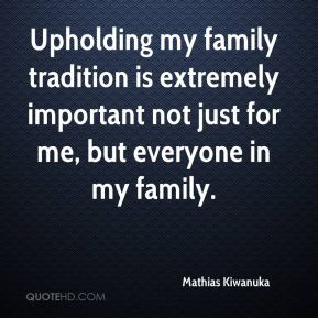 Mathias Kiwanuka  - Upholding my family tradition is extremely important not just for me, but everyone in my family.