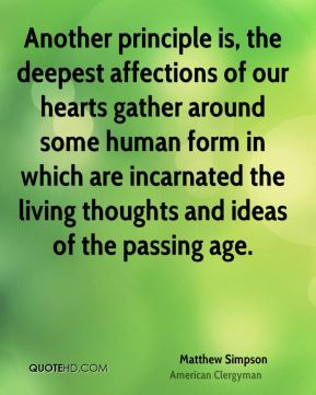 Another principle is, the deepest affections of our hearts gather around some human form in which are incarnated the living thoughts and ideas of the passing age.