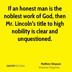 If an honest man is the noblest work of God, then Mr. Lincoln's title to high nobility is clear and unquestioned.
