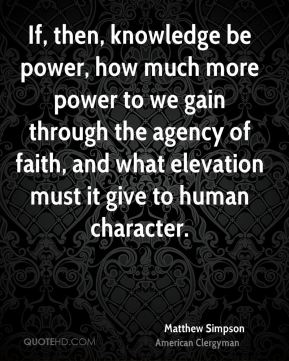 Matthew Simpson - If, then, knowledge be power, how much more power to we gain through the agency of faith, and what elevation must it give to human character.