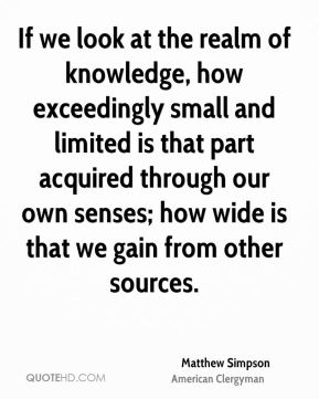 Matthew Simpson - If we look at the realm of knowledge, how exceedingly small and limited is that part acquired through our own senses; how wide is that we gain from other sources.