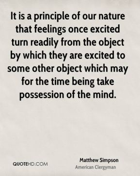 Matthew Simpson - It is a principle of our nature that feelings once excited turn readily from the object by which they are excited to some other object which may for the time being take possession of the mind.