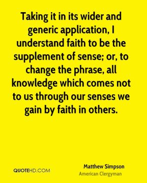 Taking it in its wider and generic application, I understand faith to be the supplement of sense; or, to change the phrase, all knowledge which comes not to us through our senses we gain by faith in others.