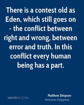Matthew Simpson - There is a contest old as Eden, which still goes on - the conflict between right and wrong, between error and truth. In this conflict every human being has a part.