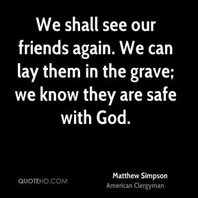 Matthew Simpson - We shall see our friends again. We can lay them in the grave; we know they are safe with God.