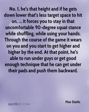 Max Starks  - No. 1, he's that height and if he gets down lower that's less target space to hit on, ... It forces you to stay in that uncomfortable 90-degree squat stance while shuffling, while using your hands. Through the course of the game it wears on you and you start to get higher and higher by the end. At that point, he's able to run under guys or get good enough technique that he can get under their pads and push them backward.